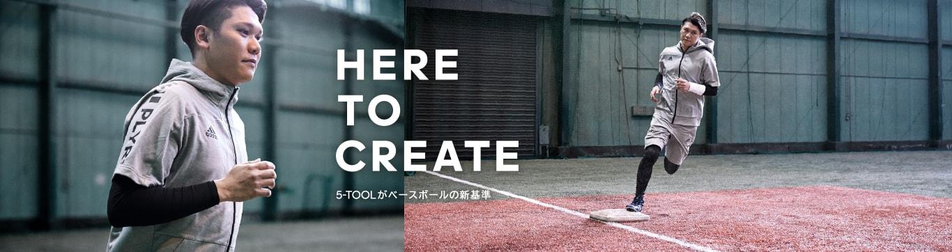 HERE TO CREATE ヒア トゥ クリエイト 5-TOOLがベースボールの新基準